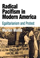 Radical Pacifism in Modern America: Egalitarianism and Protest (Politics and Culture in Modern America)