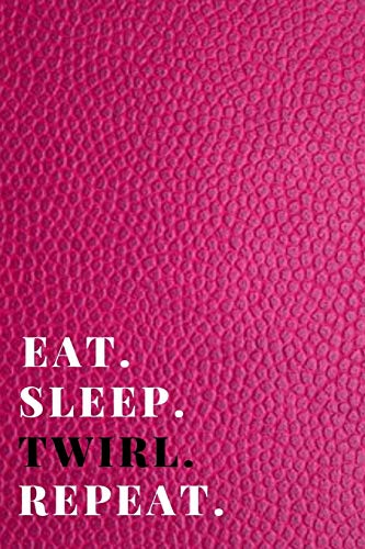 Eat. Sleep. Twirl. Repeat: Funny Novelty Twirling Gift| Majorette Themed Gift| Blank Lined Journal & Notebook To Write In