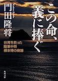 この命、義に捧ぐ 台湾を救った陸軍中将根本博の奇跡 (角川文庫)