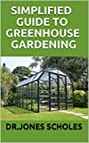 SIMPLIFIED GUIDE TO GREENHOUSE GARDENING: The Complete Guide To Build A Greenhouse And Grow Herbs,Fruits And Vegetables And Become A Successful Grower (English Edition)