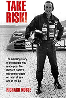 Take Risk!: The amazing story of the people who made possible Richard Noble's extreme projects on land, at sea and in the air