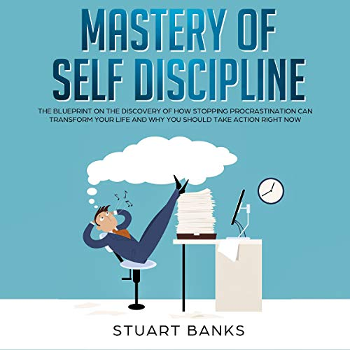 Mastery of Self-Discipline: The Blueprint on the Discovery of How Stopping Procrastination Can Transform Your Life and Why You Should Take Action Right Now audiobook cover art
