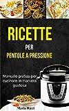 Ricette per pentole a pressione: Manuale pratico per cucinare in maniera gustosa