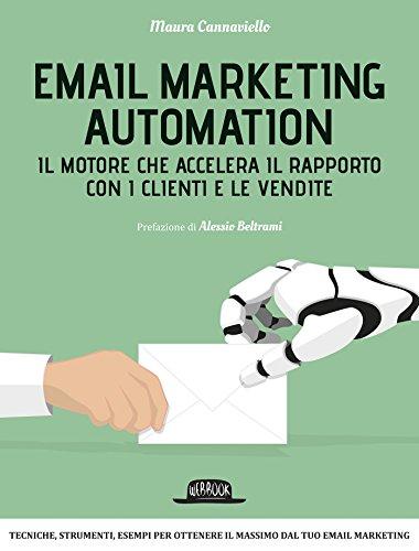 Email Marketing Automation: Il motore che accelera il rapporto con i clienti e le vendite: Tecniche, strumenti, esempi per ottenere il massimo dal tuo email marketing