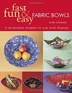 Fast, Fun & Easy Fabric Bowls: 5 Reversible Shapes to Use & Display