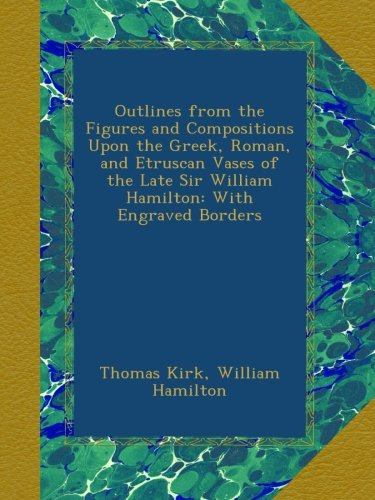 Outlines from the Figures and Compositions Upon the Greek, Roman, and Etruscan Vases of the Late Sir William Hamilton: With Engraved Borders