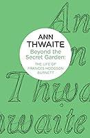 Beyond the Secret Garden: The Life of Frances Hodgson Burnett by Ann Thwaite(2014-08-28)
