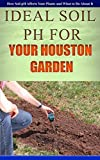 Ideal Soil pH For Your Houston Garden: How Soil pH Affects Your Plants and What...