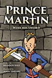 Prince Martin Wins His Sword: A Classic Tale About a Boy Who Discovers the True Meaning of Courage, Grit, and Friendship (Full Color Art Edition) (Prince Martin Epic)