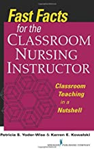 Fast Facts for the Classroom Nursing Instructor: Classroom Teaching in a Nutshell (Fast Facts (Springer)) (Volume 1)