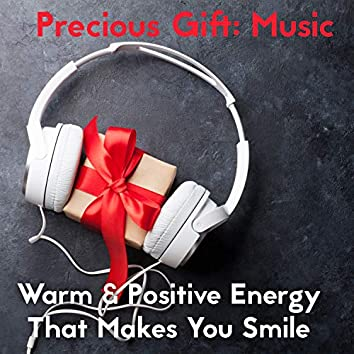 Precious Gift: Music. Warm & Positive Energy That Makes You Smile