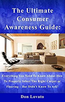 The Ultimate Consumer Awareness Guide:: Everything You Need To Know About How To Properly Select The Right Carpet Or Flooring - But Didn't Know To Ask ! by [Don Lovato]