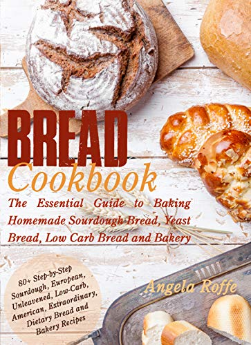 Bread Cookbook: The Essential Guide to Baking Homemade Sourdough Bread, Yeast Bread, Low Carb Bread and Bakery
