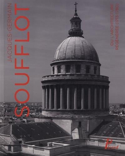 Jacques-Germain Soufflot : Ou l'architecture régénérée (1713-1780)
