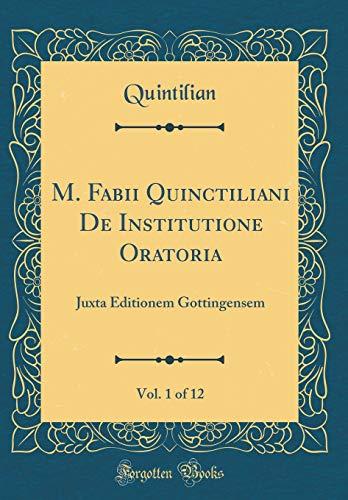 M. Fabii Quinctiliani De Institutione Oratoria, Vol. 1 of 12: Juxta Editionem Gottingensem (Classic Reprint)