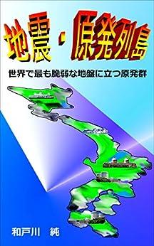 [和戸川 純]の地震・原発列島: 世界で最も脆弱な地盤に立つ原発群