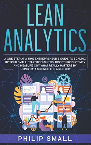 Lean Analytics: A One Step At A Time Entrepreneur's Guide to Scaling Up Your Small Startup Business. Boost Productivity and Measure Ony What Really Matters By Using Data Science The Agile Way!