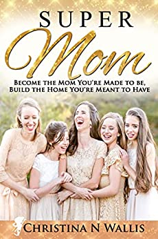 SuperMom: Become the mom you're made to be, build the home you're meant to have by [Christina Wallis]