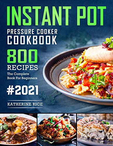 Instant Pot Pressure Cooker Cookbook: 800 Recipes The Complete Book For Beginners (Instant Pot Duo Cookbook 1)