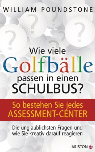 Download Wie viele Golfbälle passen in einen Schulbus?: So bestehen Sie jedes Assessment-Center. Die unglaublichsten Fragen und wie Sie kreativ darauf reagieren (German Edition) B00BKJ5YRY
