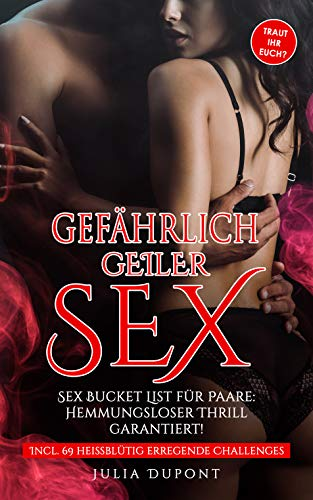 Gefährlich geiler Sex: Sex Bucket List für Paare, die euer Liebesleben revolutionieren wird! Hemmungsloser Thrill garantiert! (Erotik Pur 1)