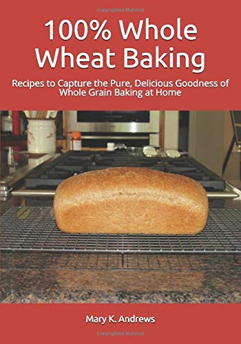 100% Whole Wheat Baking: Recipes to Capture the Pure, Delicious Goodness of Whole Grain Baking at Home