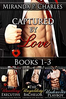 Captured by Love Books 1-3 (The Unwilling Executive, The Unyielding Bachelor, The Undercover Playboy) by [Miranda P. Charles]