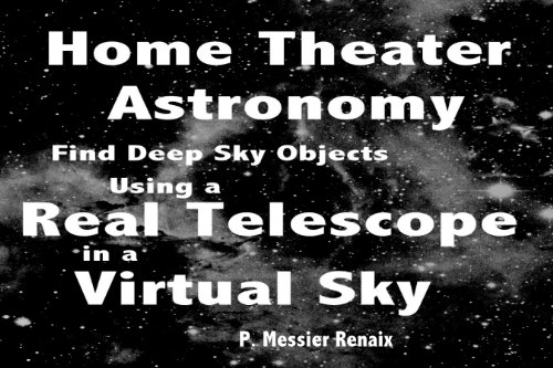 Home Theater Astronomy: Using a Real Telescope in a Virtual Sky to Find Deep Sky Objects (Renaix' Home Theater Deep Sky Program Book 1) (English Edition)