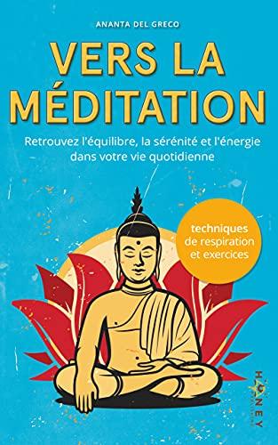 Vers la méditation: Retrouvez l'équilibre, la sérénité et l'énergie dans votre vie quotidienne (La paix qui est en vous!)