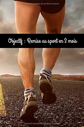Objectif : Remise au sport en 2 mois: Destiné à tous ceux qui souhaitent se remettre au sport (French Edition)
