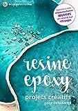 Resine Epoxy - Projets Creatifs pour Debutants: Toutes les informations dont vous avez besoin pour travailler avec la résine époxy