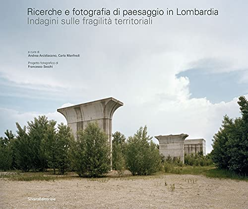 Ricerche e fotografia di paesaggio in Lombardia. Indagini sulle fragilità territoriali. Ediz. illustrata
