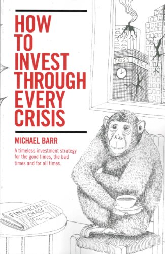 How to Invest Through Every Crisis: A Timeless Investment Strategy For the Good Times, the Bad Times and for All Times.