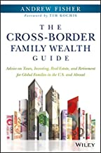 The Cross-Border Family Wealth Guide: Advice on Taxes, Investing, Real Estate, and Retirement for Global Families in the U.S. and Abroad