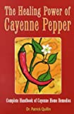 The Healing Power of Cayenne Pepper: Complete Handbook of Cayenne Home Remedies