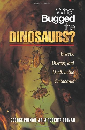 Poinar, G: What Bugged the Dinosaurs?: Insects, Disease, and Death in the Cretaceous