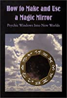 How to Make and Use a Magic Mirror: Psychic Windows Into New Worlds 0875428312 Book Cover