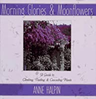 Morning Glories and Moonflowers: A Guide to Climbing, Trailing, and Cascading Plants 0684811693 Book Cover