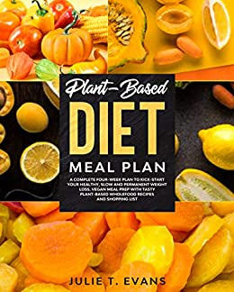Plant-Based diet meal plan: A complete four-week plan to kick-start your healthy, slow and permanent weight loss. Vegan meal prep with tasty plant-based wholefood recipes and shopping list by [Julie T. Evans]