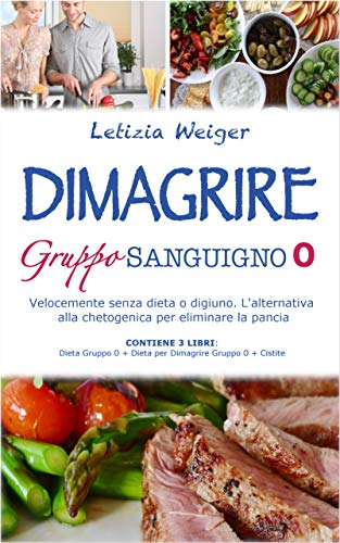 DIMAGRIRE Gruppo Sanguigno 0: Velocemente senza dieta o digiuno. L'alternativa alla Chetogenica per eliminare la pancia. CONTIENE 3 LIBRI: Dieta gruppo 0 + Dieta per dimagrire gruppo 0 + Cistite