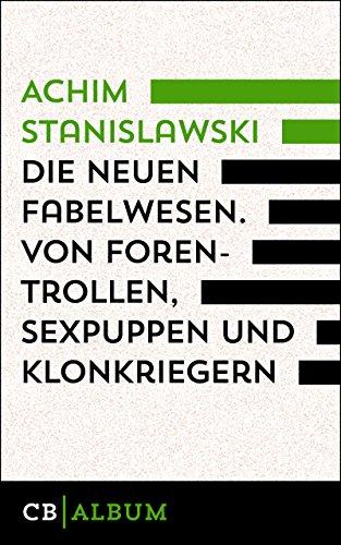 Die neuen Fabelwesen. Von Forentrollen, Sexpuppen und Klonkriegern: Ein modernes Parazoologikon
