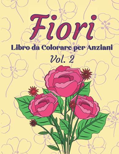 Fiori Libro da Colorare per Anziani: Album con 40 Disegni di Fiori facili da colorare. Per anziani con problemi di Demenza e Alzheimer. Disegni grandi, Spazi ampi.