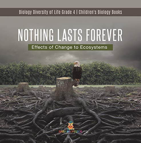 Nothing Lasts Forever : Effects of Change to Ecosystems | Biology Diversity of Life Grade 4 | Children's Biology Books