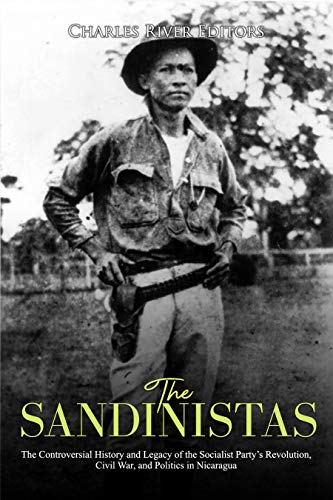 The Sandinistas: The Controversial History and Legacy of the Socialist Party's Revolution, Civil War, and Politics in Nicaragua