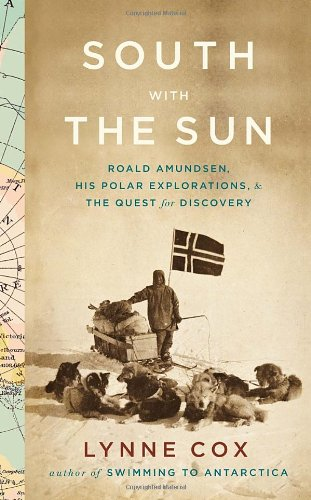 Image of South with the Sun: Roald Amundsen, His Polar Explorations, and the Quest for Discovery