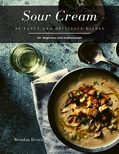 Sour Cream: 30 tasty and delicious dishes (Brendan Rivera) (English Edition)