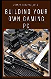 BUILDING YOUR OWN GAMING PC: Diy On How To Build A Perfect Gaming Pc Without Doing It Wrong And More Step To Take On It