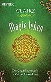 Magie leben: Das Grundlagenwerk moderner Hexenkunst - Claire