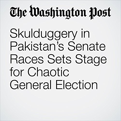 Skulduggery in Pakistan's Senate Races Sets Stage for Chaotic General Election copertina