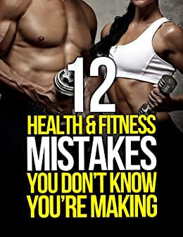 12 Health and Fitness Mistakes You Don't Know You're Making (The Build Muscle, Get Lean, and Stay Healthy Series) by [Michael Matthews]
